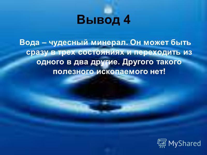 Вывод 4 Вода – чудесный минерал. Он может быть сразу в трех состояниях и переходить из одного в два другие. Другого такого полезного ископаемого нет!