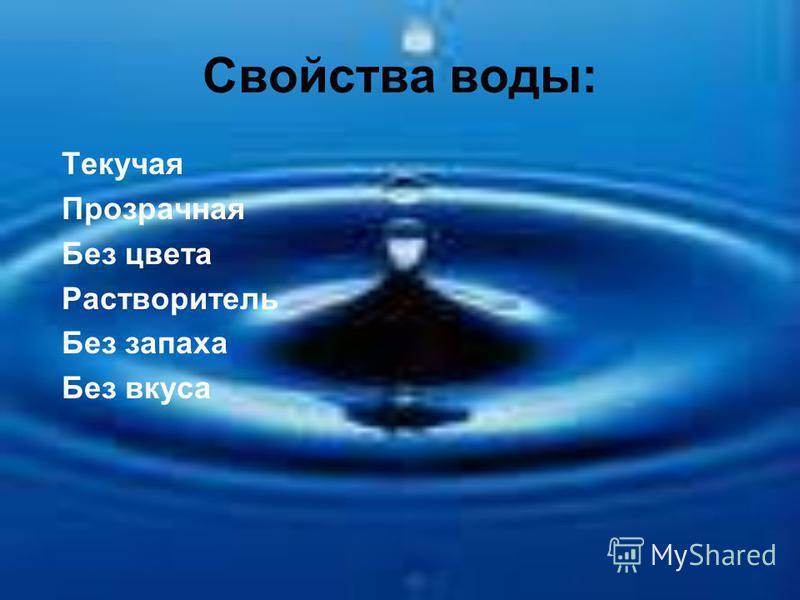 Свойства воды: Текучая Прозрачная Без цвета Растворитель Без запаха Без вкуса