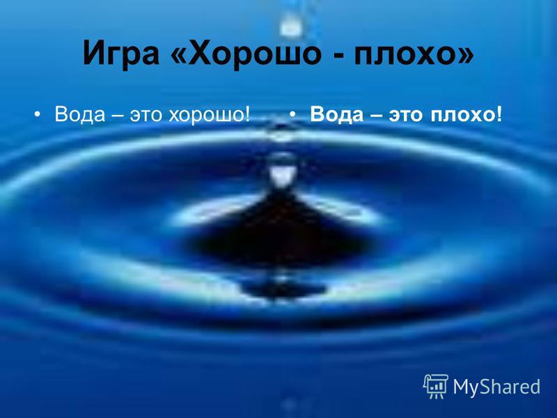 Игра «Хорошо - плохо» Вода – это хорошо!Вода – это плохо!