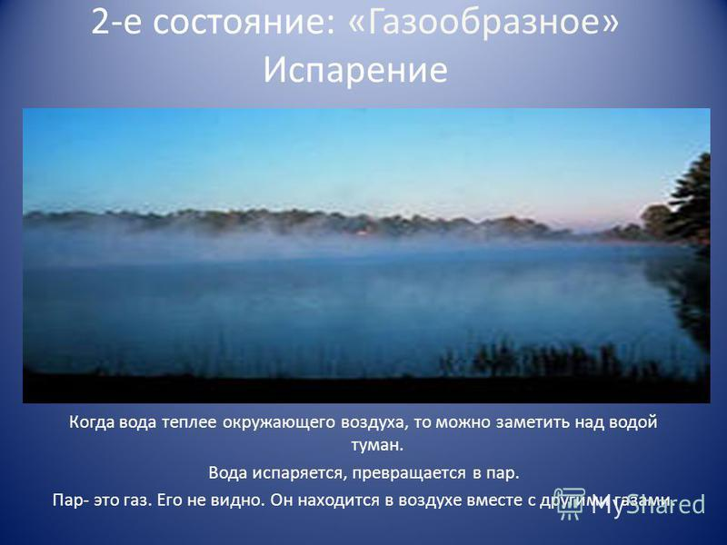 2-е состояние: «Газообразное» Испарение Когда вода теплее окружающего воздуха, то можно заметить над водой туман. Вода испаряется, превращается в пар. Пар- это газ. Его не видно. Он находится в воздухе вместе с другими газами.