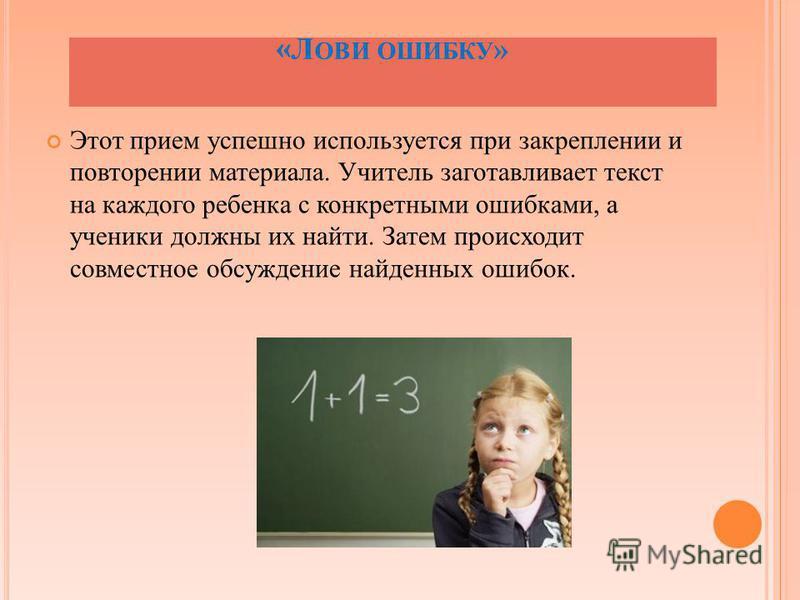 « Л ОВИ ОШИБКУ » Этот прием успешно используется при закреплении и повторении материала. Учитель заготавливает текст на каждого ребенка с конкретными ошибками, а ученики должны их найти. Затем происходит совместное обсуждение найденных ошибок.
