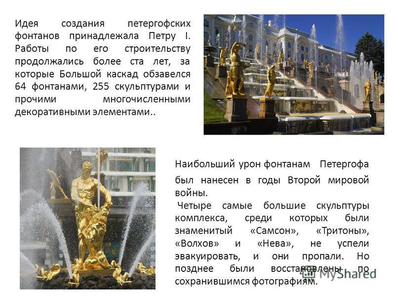 Идея создания петергофских фонтанов принадлежала Петру I. Работы по его строительству продолжались более ста лет, за которые Большой каскад обзавелся 64 фонтанами, 255 скульптурами и прочими многочисленными декоративными элементами.. Наибольший урон