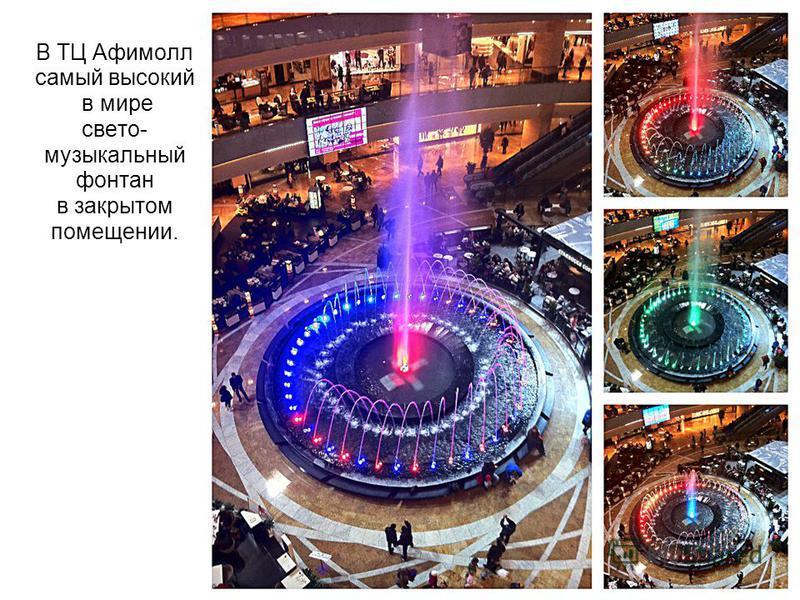 В ТЦ Афимолл самый высокий в мире свето- музыкальный фонтан в закрытом помещении.