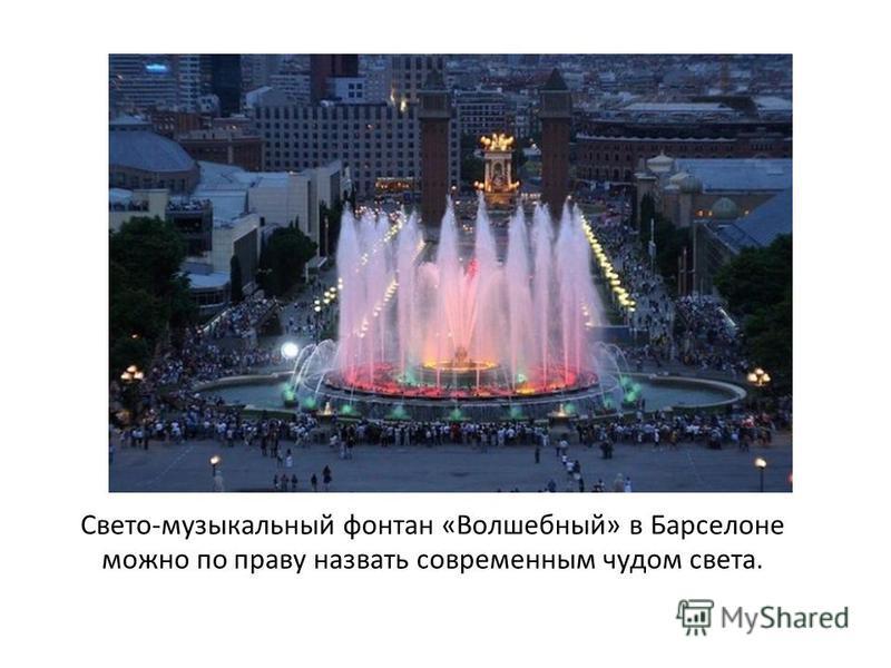 Свето-музыкальный фонтан «Волшебный» в Барселоне можно по праву назвать современным чудом света.