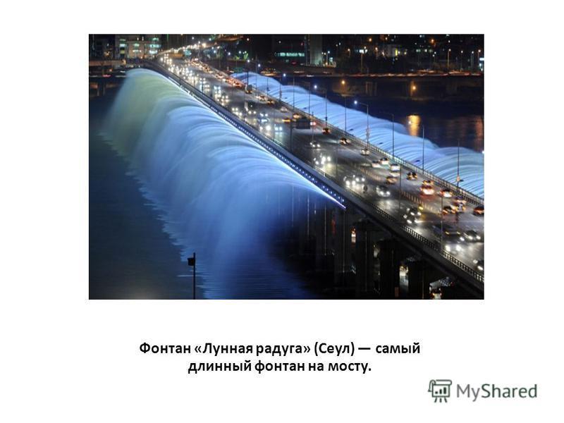 Фонтан «Лунная радуга» (Сеул) самый длинный фонтан на мосту.