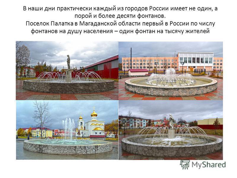 В наши дни практически каждый из городов России имеет не один, а порой и более десяти фонтанов. Поселок Палатка в Магаданской области первый в России по числу фонтанов на душу населения – один фонтан на тысячу жителей