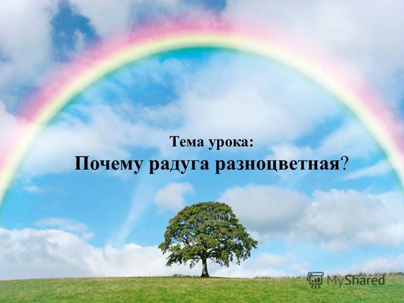 Тема урока: Почему радуга разноцветная?