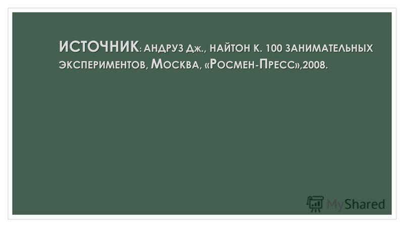ИСТОЧНИК : АНДРУЗ Д Ж., НАЙТОН К. 100 ЗАНИМАТЕЛЬНЫХ ЭКСПЕРИМЕНТОВ, М ОСКВА, « Р ОСМЕН- П РЕСС»,2008.