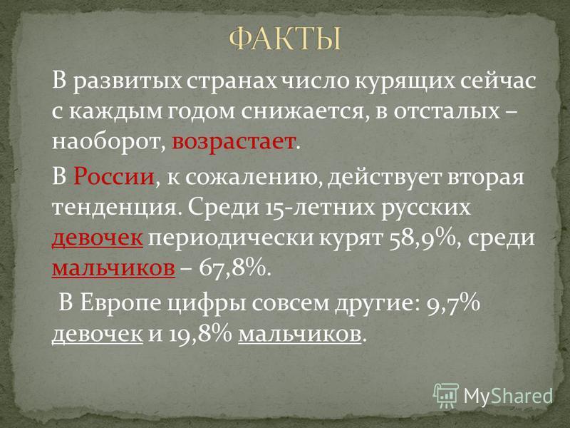 В развитых странах число курящих сейчас с каждым годом снижается, в отсталых – наоборот, возрастает. В России, к сожалению, действует вторая тенденция. Среди 15-летних русских девочек периодически курят 58,9%, среди мальчиков – 67,8%. В Европе цифры