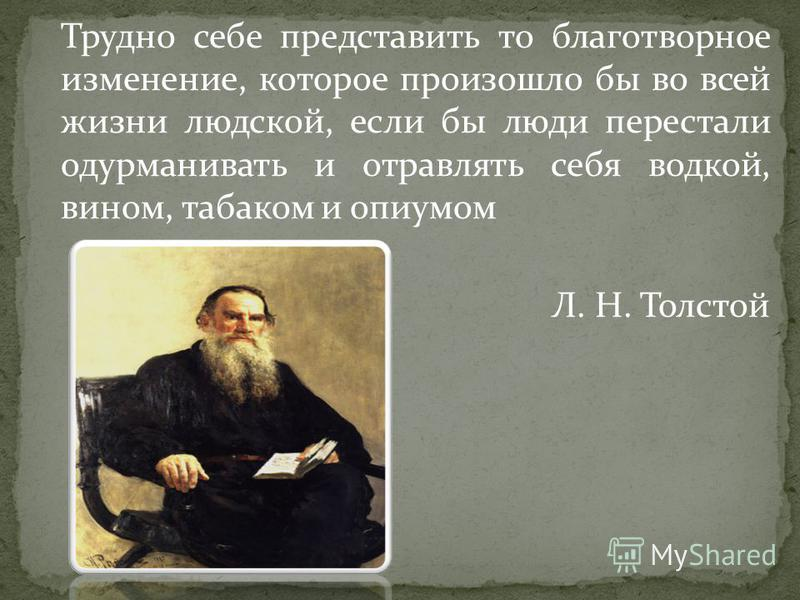 Трудно себе представить то благотворное изменение, которое произошло бы во всей жизни людской, если бы люди перестали одурманивать и отравлять себя водкой, вином, табаком и опиумом Л. Н. Толстой