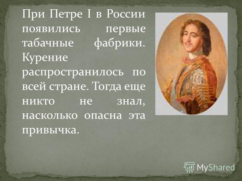 При Петре I в России появились первые табачные фабрики. Курение распространилось по всей стране. Тогда еще никто не знал, насколько опасна эта привычка.