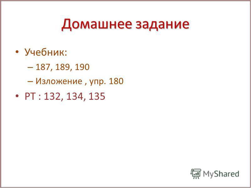Домашнее задание Учебник: – 187, 189, 190 – Изложение, упр. 180 РТ : 132, 134, 135