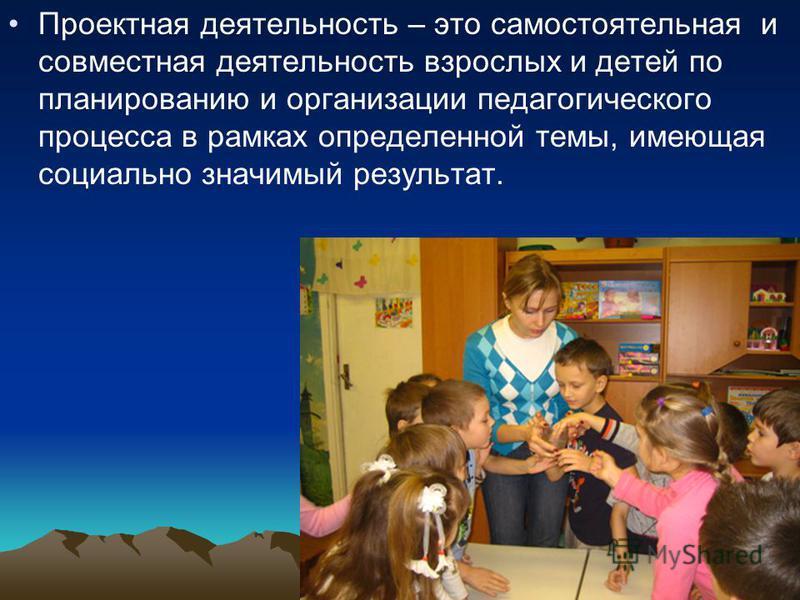 Проектная деятельность – это самостоятельная и совместная деятельность взрослых и детей по планированию и организации педагогического процесса в рамках определенной темы, имеющая социально значимый результат.