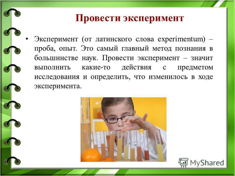 Провести эксперимент Эксперимент (от латинского слова experimentum) – проба, опыт. Это самый главный метод познания в большинстве наук. Провести эксперимент – значит выполнить какие-то действия с предметом исследования и определить, что изменилось в