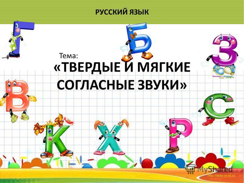 «ТВЕРДЫЕ И МЯГКИЕ СОГЛАСНЫЕ ЗВУКИ» РУССКИЙ ЯЗЫК Тема: