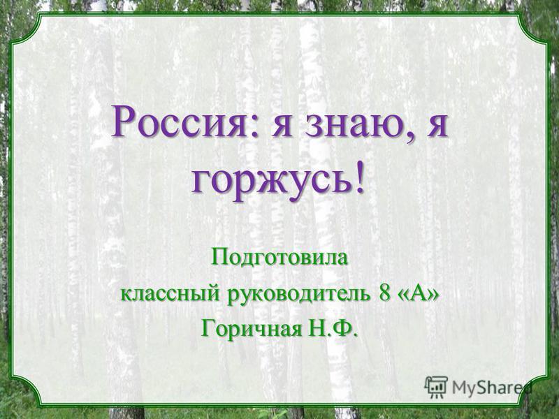 Россия: я знаю, я горжусь! Подготовила классный руководитель 8 «А» Горичная Н.Ф.