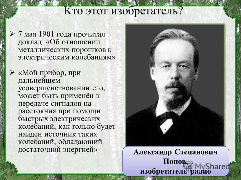 Кто этот изобретатель? 7 мая 1901 года прочитал доклад «Об отношении металлических порошков к электрическим колебаниям» «Мой прибор, при дальнейшем усовершенствовании его, может быть применён к передаче сигналов на расстояния при помощи быстрых элект