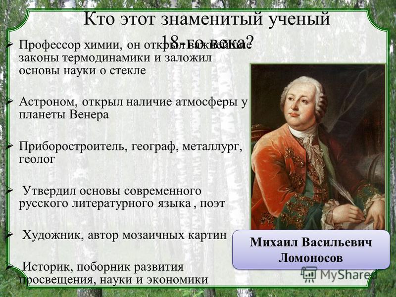 Кто этот знаменитый ученый 18-го века? Профессор химии, он открыл важнейшие законы термодинамики и заложил основы науки о стекле Астроном, открыл наличие атмосферы у планеты Венера Приборостроитель, географ, металлург, геолог Утвердил основы современ