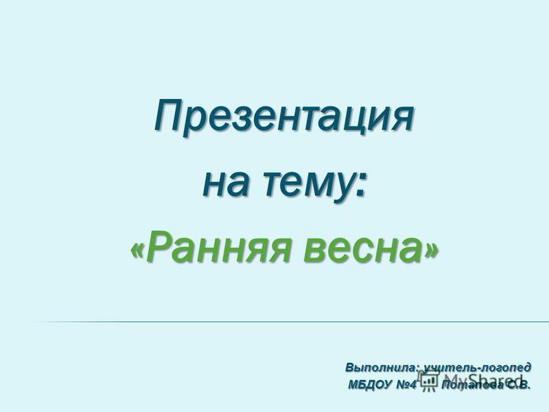 Презентация на тему: «Ранняя весна» Выполнила: учитель-логопед МБДОУ 4 Потапова С.В.