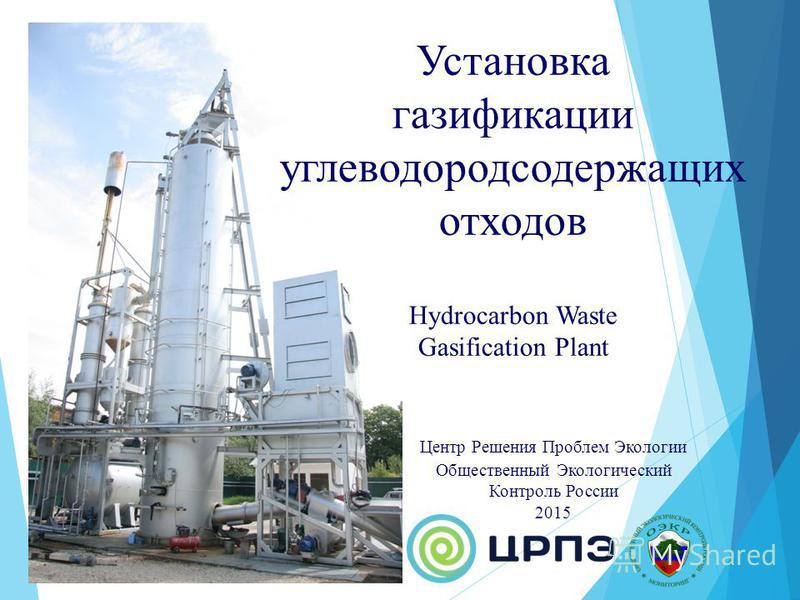 Установка газификации углеводородсодержащих отходов Hydrocarbon Waste Gasification Plant Центр Решения Проблем Экологии Общественный Экологический Контроль России 2015