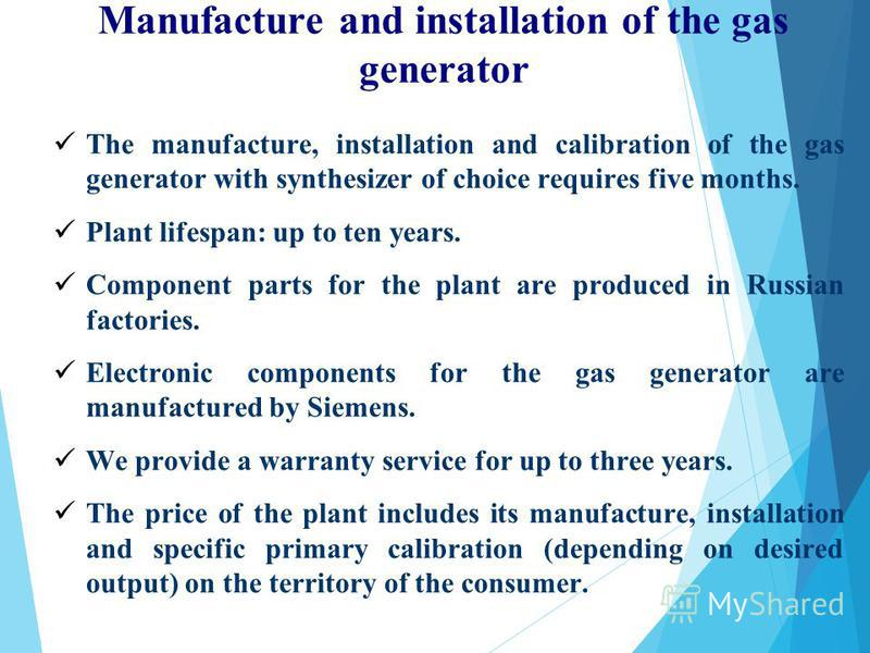 Manufacture and installation of the gas generator The manufacture, installation and calibration of the gas generator with synthesizer of choice requires five months. Plant lifespan: up to ten years. Component parts for the plant are produced in Russi