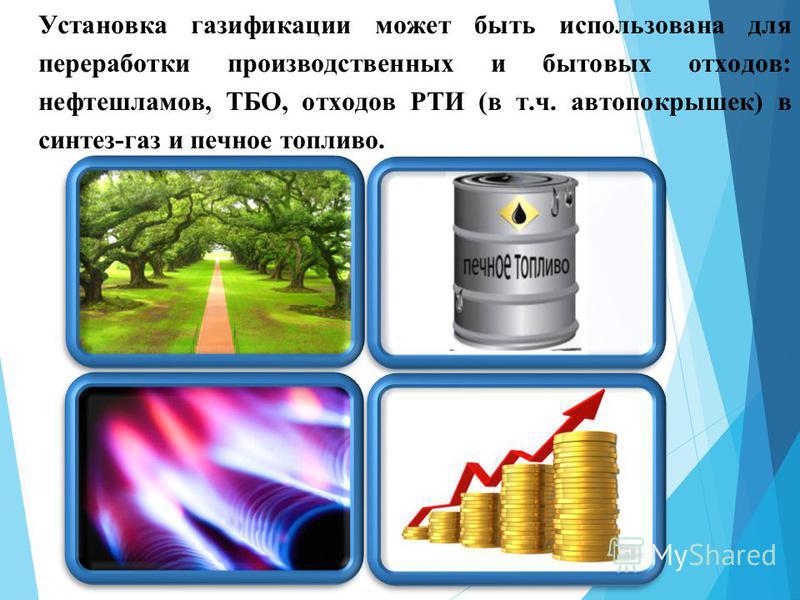 Установка газификации может быть использована для переработки производственных и бытовых отходов: нефтешламов, ТБО, отходов РТИ (в т.ч. автопокрышек) в синтез-газ и печное топливо.