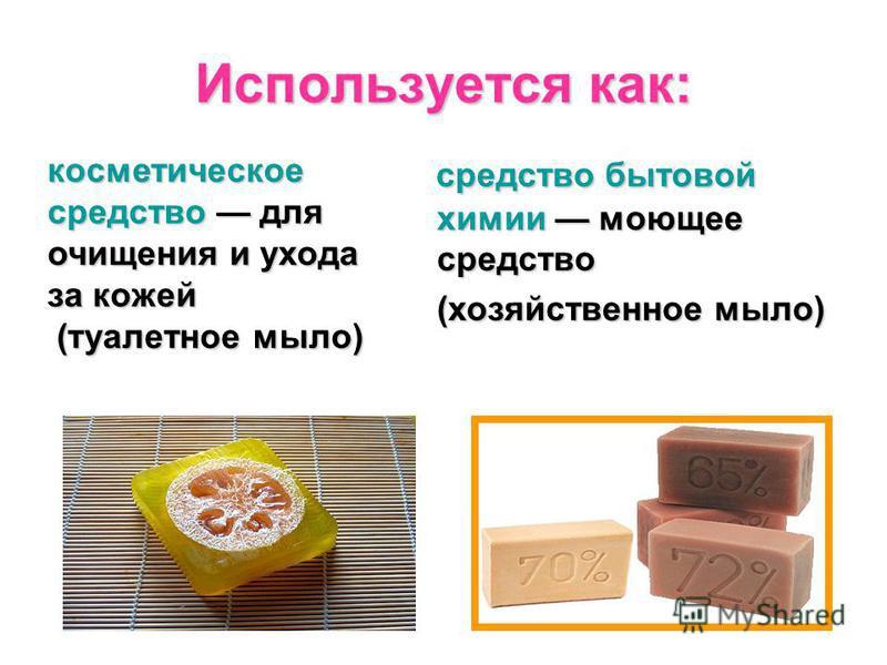 Используется как: средство бытовой химии моющее средство средство бытовой химии моющее средство (хозяйственное мыло) (хозяйственное мыло) косметическое средство для очищения и ухода за кожей (туалетное мыло) (туалетное мыло)