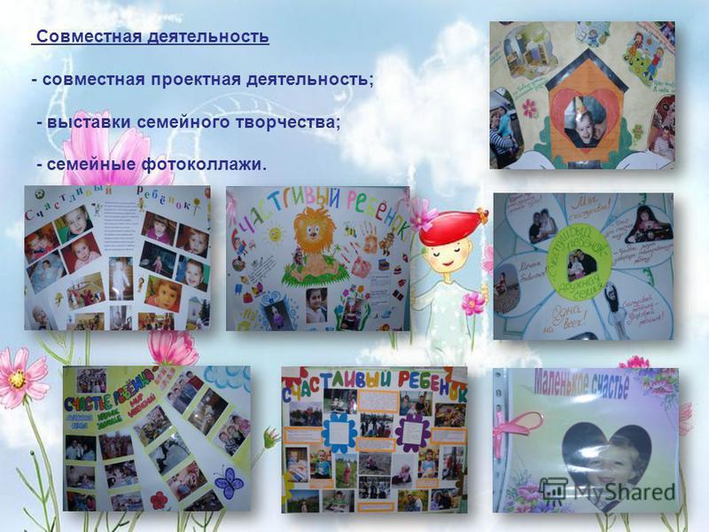 Совместная деятельность - совместная проектная деятельность; - выставки семейного творчества; - семейные фотоколлажи.