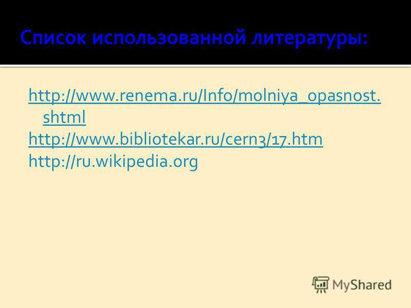 http://www.renema.ru/Info/molniya_opasnost. shtml http://www.bibliotekar.ru/cern3/17. htm http://ru.wikipedia.org