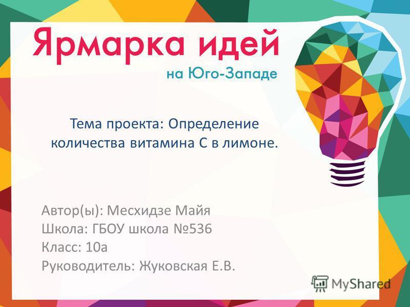 Тема проекта: Определение количества витамина С в лимоне. Автор(ы): Месхидзе Майя Школа: ГБОУ школа 536 Класс: 10 а Руководитель: Жуковская Е.В.