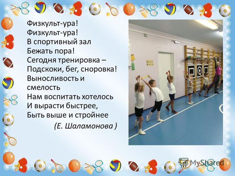 Физкульт-ура! Физкульт-ура! В спортивный зал Бежать пора! Сегодня тренировка – Подскоки, бег, сноровка! Выносливость и смелость Нам воспитать хотелось И вырасти быстрее, Быть выше и стройнее (Е. Шаламонова )