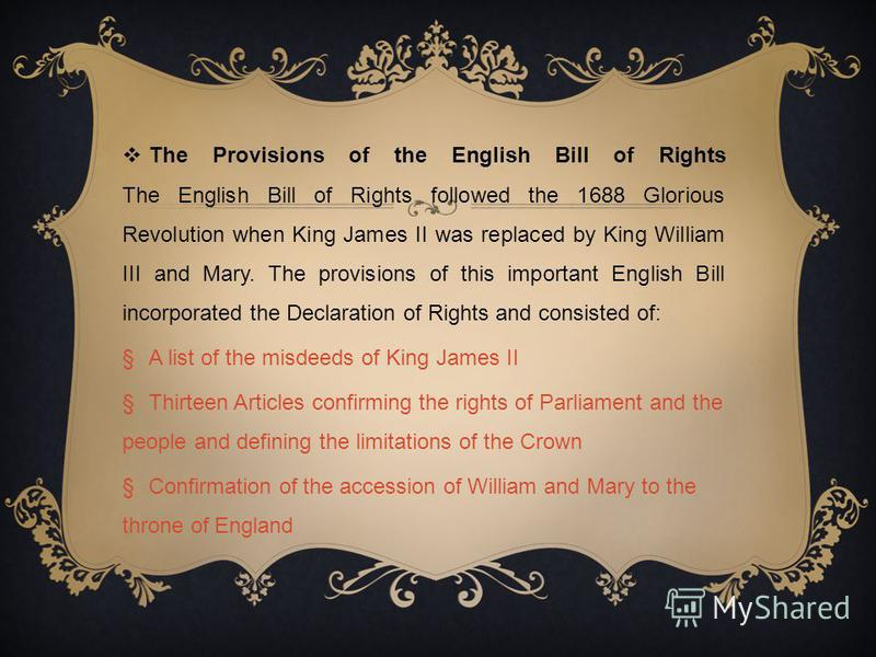 The Provisions of the English Bill of Rights The English Bill of Rights followed the 1688 Glorious Revolution when King James II was replaced by King William III and Mary. The provisions of this important English Bill incorporated the Declaration of