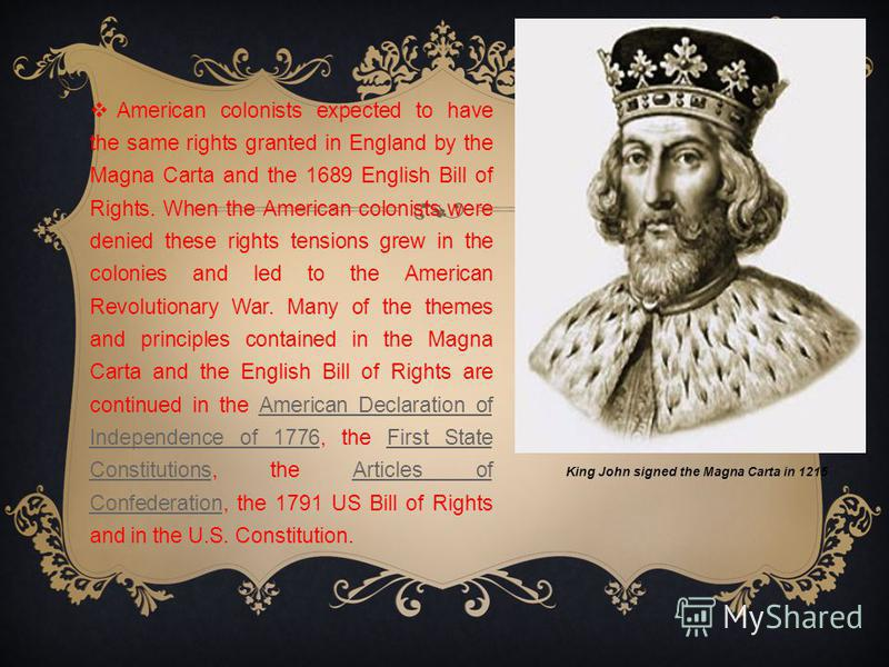 American colonists expected to have the same rights granted in England by the Magna Carta and the 1689 English Bill of Rights. When the American colonists were denied these rights tensions grew in the colonies and led to the American Revolutionary Wa