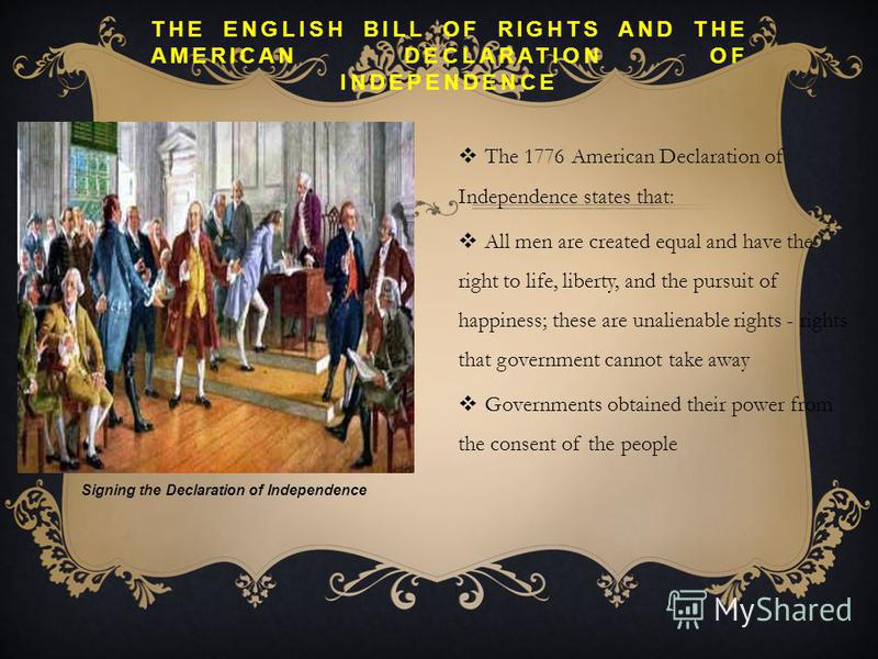 THE ENGLISH BILL OF RIGHTS AND THE AMERICAN DECLARATION OF INDEPENDENCE The 1776 American Declaration of Independence states that: All men are created equal and have the right to life, liberty, and the pursuit of happiness; these are unalienable righ
