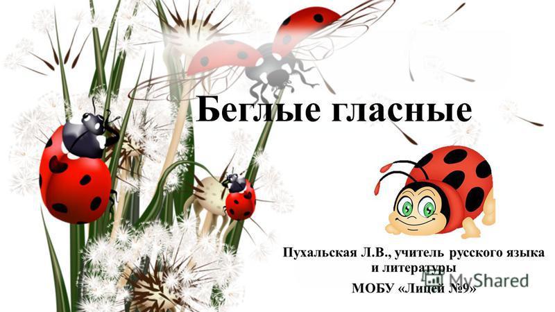 Беглые гласные Пухальская Л.В., учитель русского языка и литературы МОБУ «Лицей 9»