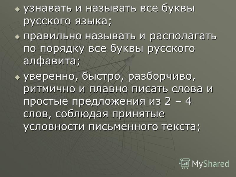 узнавать и называть все буквы русского языка; узнавать и называть все буквы русского языка; правильно называть и располагать по порядку все буквы русского алфавита; правильно называть и располагать по порядку все буквы русского алфавита; уверенно, бы