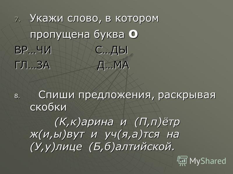 7. Укажи слово, в котором пропущена буква о ВР…ЧИ С…ДЫ ГЛ…ЗА Д…МА 8. Спиши предложения, раскрывая скобки (К,к)арина и (П,п)ётр ж(и,ы)вут и уч(я,а)тся на (У,у)лице (Б,б)алтийской. (К,к)арина и (П,п)ётр ж(и,ы)вут и уч(я,а)тся на (У,у)лице (Б,б)алтийско
