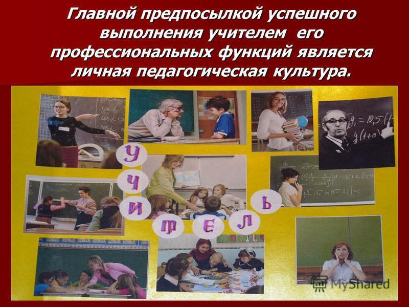 Главной предпосылкой успешного выполнения учителем его профессиональных функций является личная педагогическая культура.