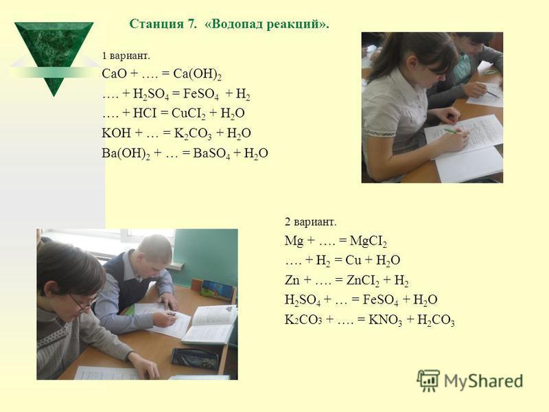 Станция 7. «Водопад реакций». 1 вариант. CaO + …. = Ca(OH) 2 …. + H 2 SO 4 = FeSO 4 + H 2 …. + HCI = CuCI 2 + H 2 O KOH + … = K 2 CO 3 + H 2 O Ba(OH) 2 + … = BaSO 4 + H 2 O 2 вариант. Mg + …. = MgCI 2 …. + H 2 = Cu + H 2 O Zn + …. = ZnCI 2 + H 2 H 2