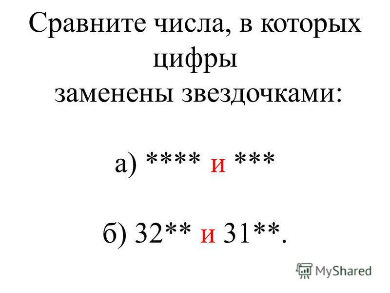 Сравните числа, в которых цифры заменены звездочками: а) **** и *** б) 32** и 31**.