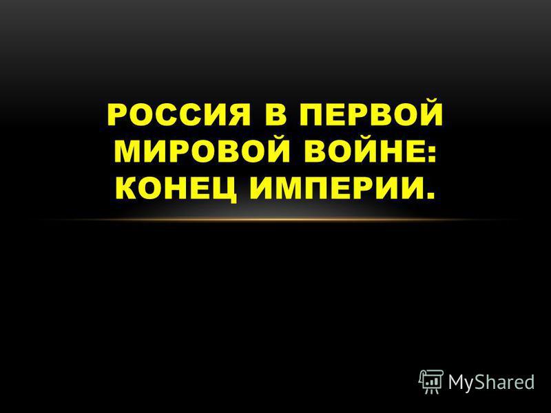 РОССИЯ В ПЕРВОЙ МИРОВОЙ ВОЙНЕ: КОНЕЦ ИМПЕРИИ.