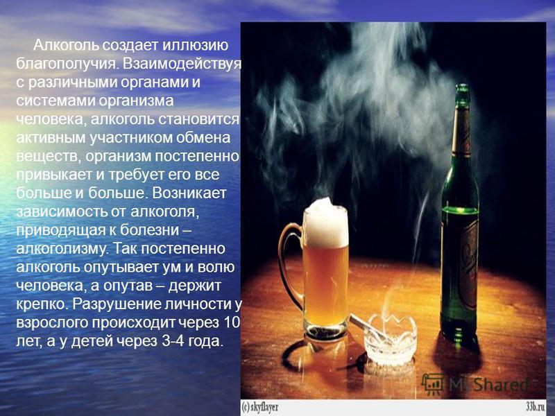 Алкоголь создает иллюзию благополучия. Взаимодействуя с различными органами и системами организма человека, алкоголь становится активным участником обмена веществ, организм постепенно привыкает и требует его все больше и больше. Возникает зависимость