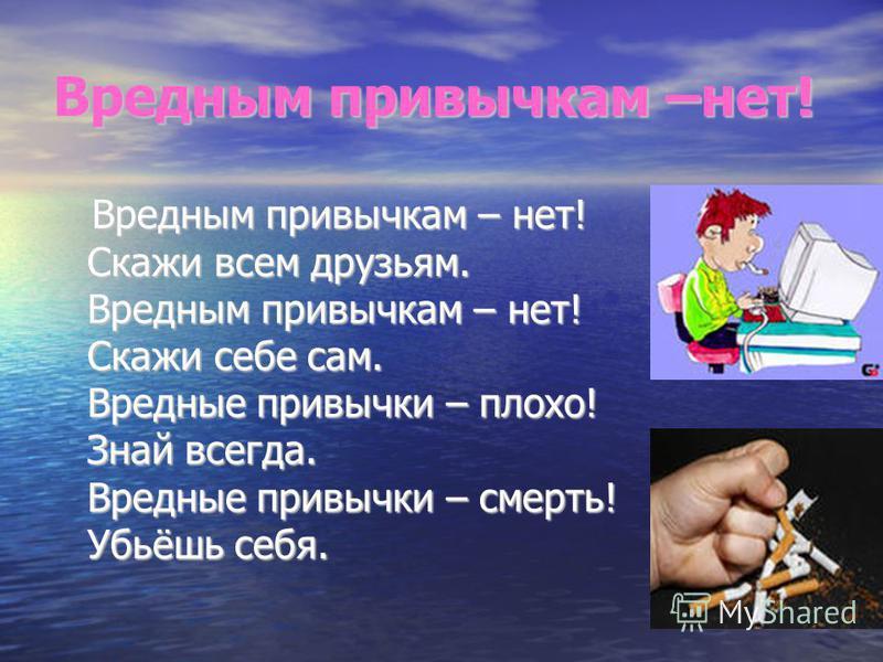 Вредным привычкам –нет! Вредным привычкам – нет! Скажи всем друзьям. Вредным привычкам – нет! Скажи себе сам. Вредные привычки – плохо! Знай всегда. Вредные привычки – смерть! Убьёшь себя. Вредным привычкам – нет! Скажи всем друзьям. Вредным привычка