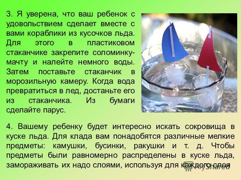 3. Я уверена, что ваш ребенок с удовольствием сделает вместе с вами кораблики из кусочков льда. Для этого в пластиковом стаканчике закрепите соломинку- мачту и налейте немного воды. Затем поставьте стаканчик в морозильную камеру. Когда вода превратит