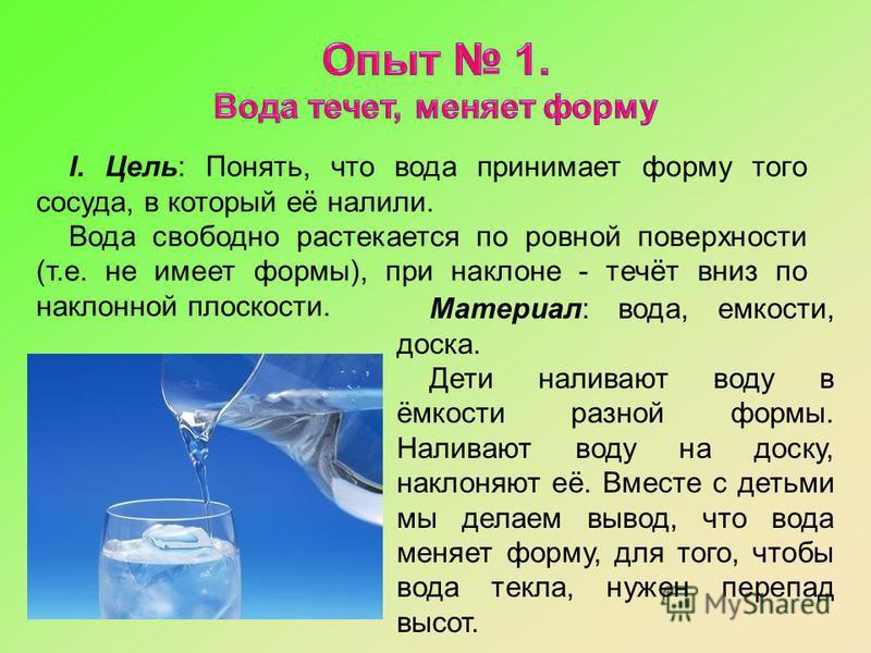 I. Цель: Понять, что вода принимает форму того сосуда, в который её налили. Вода свободно растекается по ровной поверхности (т.е. не имеет формы), при наклоне - течёт вниз по наклонной плоскости. Материал: вода, емкости, доска. Дети наливают воду в ё