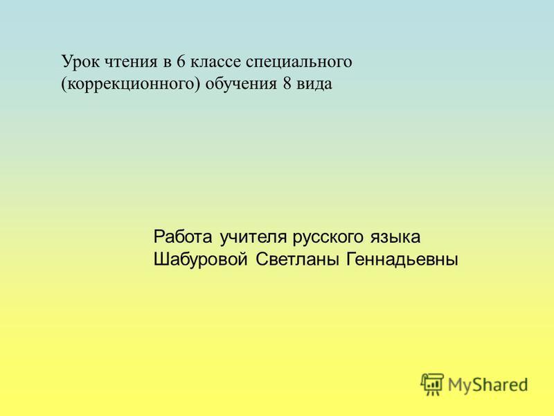 Работа учителя русского языка Шабуровой Светланы Геннадьевны Урок чтения в 6 классе специального (коррекционного) обучения 8 вида