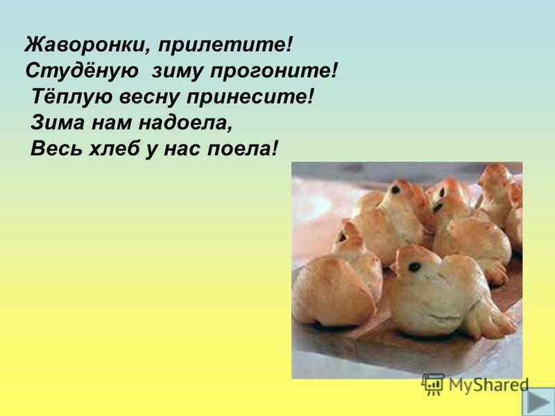 Жаворонки, прилетите! Студёную зиму прогоните! Тёплую весну принесите! Зима нам надоела, Весь хлеб у нас поела!