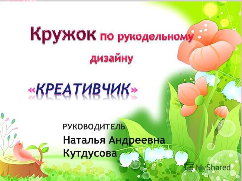 РУКОВОДИТЕЛЬ Наталья Андреевна Кутдусова
