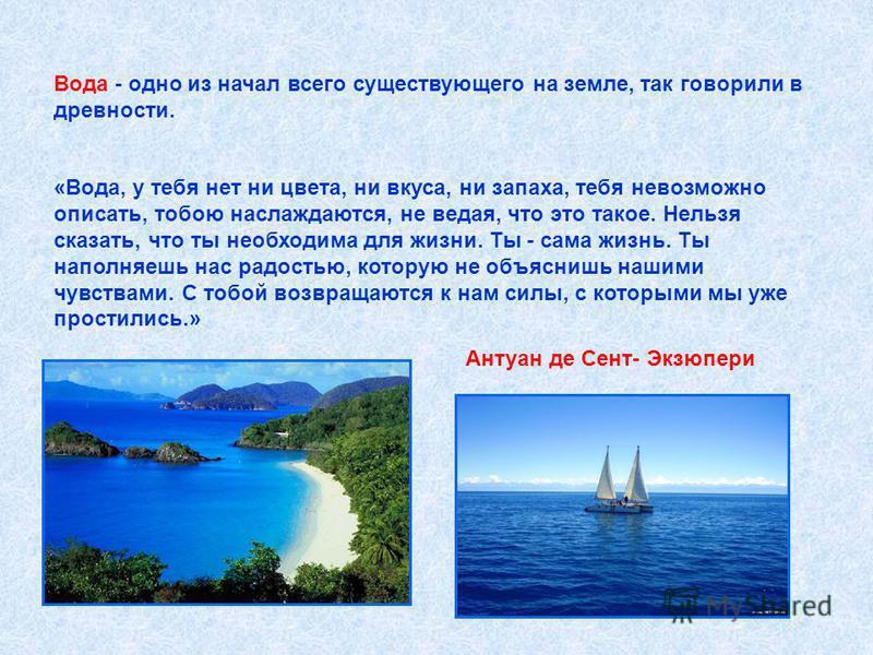 Вода - одно из начал всего существующего на земле, так говорили в древности. «Вода, у тебя нет ни цвета, ни вкуса, ни запаха, тебя невозможно описать, тобою наслаждаются, не ведая, что это такое. Нельзя сказать, что ты необходима для жизни. Ты - сама