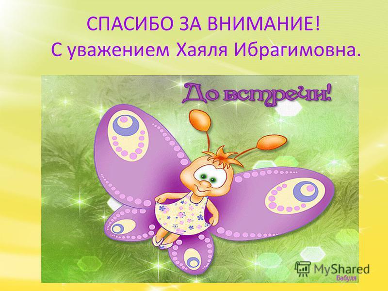 СПАСИБО ЗА ВНИМАНИЕ! С уважением Хаяля Ибрагимовна.